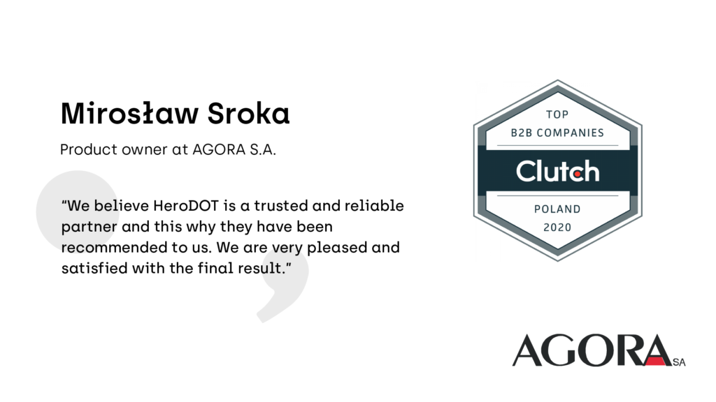 """We believe HeroDOT is a trusted and reliable partner and this why they have been recommended to us. We are very pleased and satisfied with the final result.""  Says Mirosław Sroka, Product Owner at AGORA S.A"